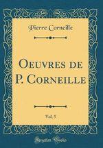 Oeuvres de P. Corneille, Vol. 5 (Classic Reprint)