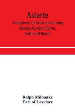 Astarte; a fragment of truth concerning George Gordon Byron, sixth lord Byron