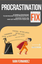 Procrastination Fix: 23 Simple Strategies to Skyrocket Your Productivity, Master Your Life and Get Results in Your Life