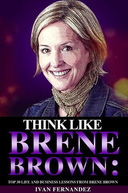 Think Like Brene Brown: Top 30 Life and Business Lessons from Brene Brown
