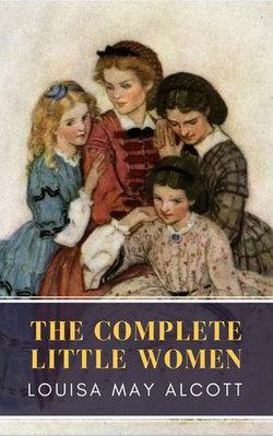 The Complete Little Women: Little Women, Good Wives, Little Men, Jo's Boys