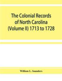 The Colonial records of North Carolina (Volume II) 1713 to 1728