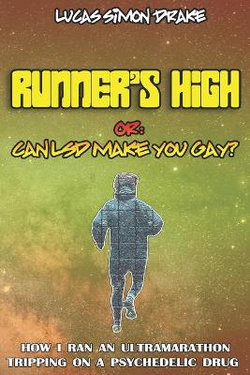 Runner's High or: Can LSD Make You Gay? How I Ran an Ultramarathon Tripping on a Psychedelic Drug