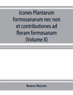 Icones plantarum formosanarum nec non et contributiones ad floram formosanam; or, Icones of the plants of Formosa, and materials for a flora of the island, based on a study of the collections of the Botanical survey of the Government of Formosa (Volume X)