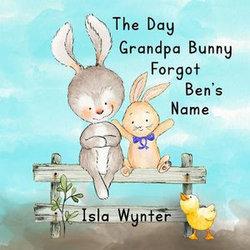 The Day Grandpa Bunny Forgot Ben's Name