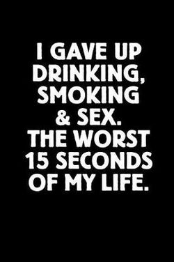 I Gave Up Drinking, Smoking & Sex. the Worst 15 Seconds of My Life.