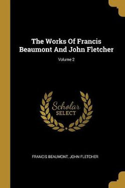 The Works Of Francis Beaumont And John Fletcher; Volume 2