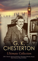 G. K. CHESTERTON Ultimate Collection: 200+ Novels, Historical Works, Theological Books, Essays, Short Stories, Plays & Poems