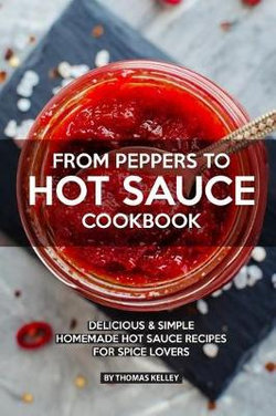 From Peppers to Hot Sauce Cookbook