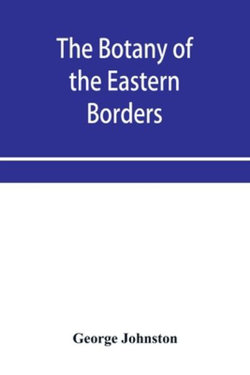 The botany of the eastern borders, with the popular names and uses of the plants, and of the customs and beliefs which have been associated with them