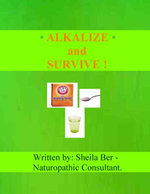 ALKALIZE and SURVIVE! Chronic Diseases Help - by SHEILA BER - Naturopathic Consultant.