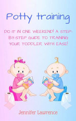 Potty Training: Do It in One Weekend! A Step-by-step Guide to Training Your Toddler With Ease!
