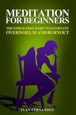 Meditation for Beginners: The Stress-Free Habit to Eliminate Overwhelm and Burnout