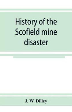 History of the Scofield mine disaster. A concise account of the incidents and scenes that took place at Scofield, Utah, May 1, 1900. When mine Number four exploded, killing 200 men