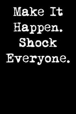 Make It Happen. Shock Everyone.