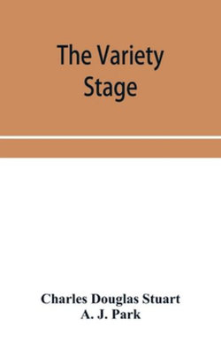 The variety stage; a history of the music halls from the earliest period to the present time