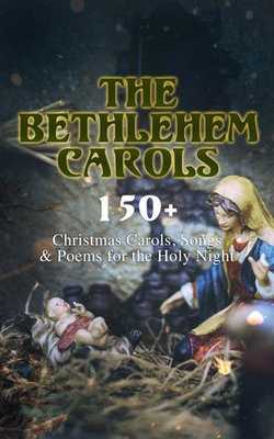 The Bethlehem Carols - 150+ Christmas Carols, Songs & Poems for the Holy Night