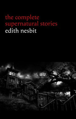 Edith Nesbit: The Complete Supernatural Stories (20+ tales of terror and mystery: The Haunted House, Man-Size in Marble, The Power of Darkness, In the Dark, John Charrington's Wedding...)
