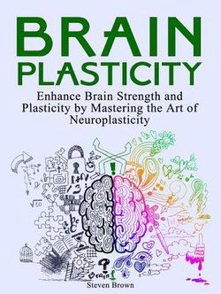 Brain Plasticity: Enhance Brain Strength and Plasticity by Mastering the Art of Neuroplasticity