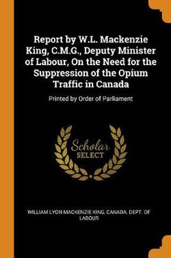 Report by W.L. MacKenzie King, C.M.G., Deputy Minister of Labour, on the Need for the Suppression of the Opium Traffic in Canada