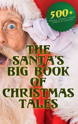 The Santa's Big Book of Christmas Tales: 500+ Novels, Stories, Poems, Carols & Legends