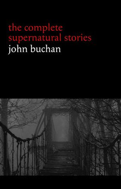 John Buchan: The Complete Supernatural Stories (20+ tales of horror and mystery: Fullcircle, The Watcher by the Threshold, The Wind in the Portico, The Grove of Ashtaroth, Tendebant Manus...) (Halloween Stories)