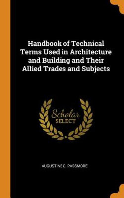 Handbook of Technical Terms Used in Architecture and Building and Their Allied Trades and Subjects