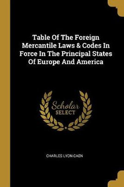 Table Of The Foreign Mercantile Laws & Codes In Force In The Principal States Of Europe And America