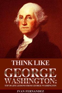 Think Like George Washington: Top 30 Life Lessons from George Washington