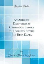 An Address Delivered at Cambridge Before the Society of the Phi Beta Kappa (Classic Reprint)