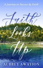 Faith Looks Up: A Journey to Success by Faith