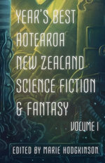 Year's Best Aotearoa New Zealand Science Fiction & Fantasy: Volume I
