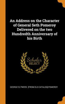An Address on the Character of General Seth Pomeroy Delivered on the Two Hundredth Anniversary of His Birth