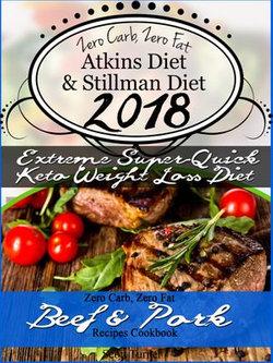 Zero Carb, Zero Fat Atkins Diet & Stillman Diet 2018 Extreme Super-Quick Keto Weight Loss Diet Zero Carb, Zero Fat Beef & Pork Recipes Cookbook