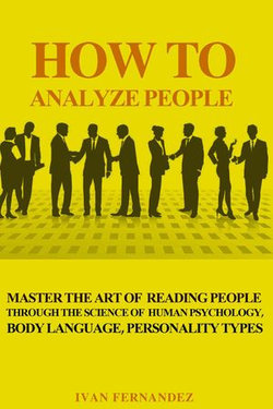 How to Analyze People: Master the Art of Reading People Through the Science of Human Psychology, Body Language, Personality Types