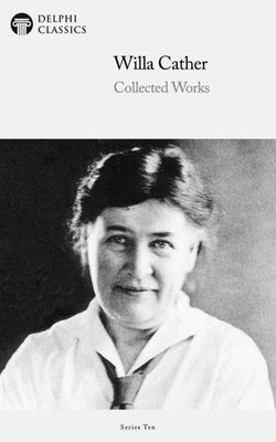 Delphi Collected Works of Willa Cather (Illustrated)
