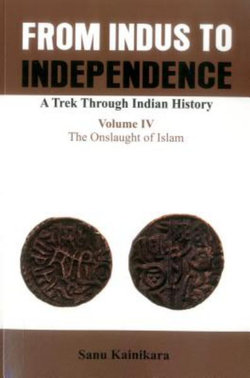From Indus to Independence- A Trek Through Indian History: The Onslaught of Islam Vol IV