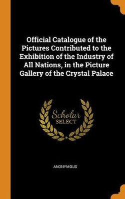 Official Catalogue of the Pictures Contributed to the Exhibition of the Industry of All Nations, in the Picture Gallery of the Crystal Palace