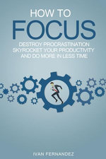 How to Focus: Destroy Procrastination, Skyrocket Your Productivity and Do More in Less Time