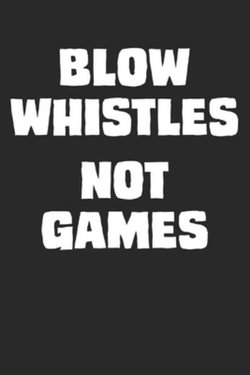 Blow Whistles Not Games