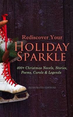 Rediscover Your Holiday Sparkle: 400+ Christmas Novels, Stories, Poems, Carols & Legends