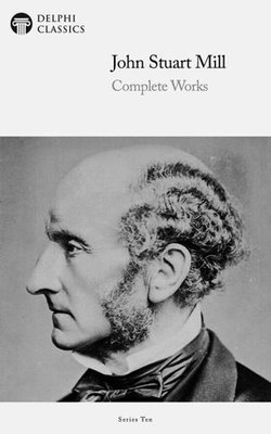 Delphi Complete Works of John Stuart Mill (Illustrated)
