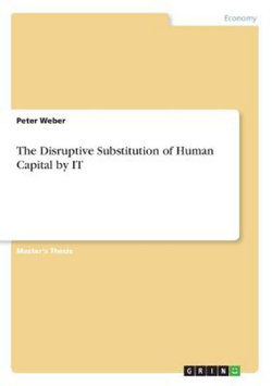 The Disruptive Substitution of Human Capital by IT