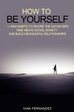 How to Be Yourself: 11 Mini Habits to Ignore the Naysayers, Rise Above Social Anxiety and Build Meaningful Relationships