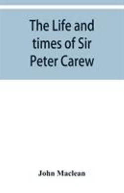 The life and times of Sir Peter Carew, kt., (from the original manuscript, )