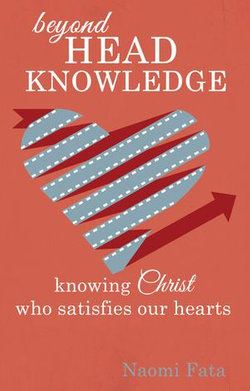 Beyond Head Knowledge: Knowing Christ Who Satisfies Our Hearts
