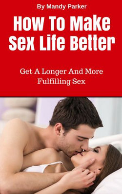 How To Make Sex Life Better: Get A Longer And More Fulfilling Sex