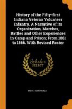 History of the Fifty-First Indiana Veteran Volunteer Infantry. a Narrative of Its Organization, Marches, Battles and Other Experiences in Camp and Prison; From 1861 to 1866. with Revised Roster