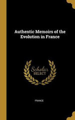 Authentic Memoirs of the Evolution in France