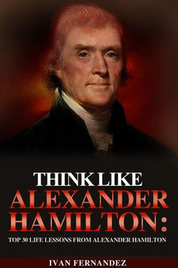 Think Like Alexander Hamilton: Top 30 Life Lessons from Alexander Hamilton
